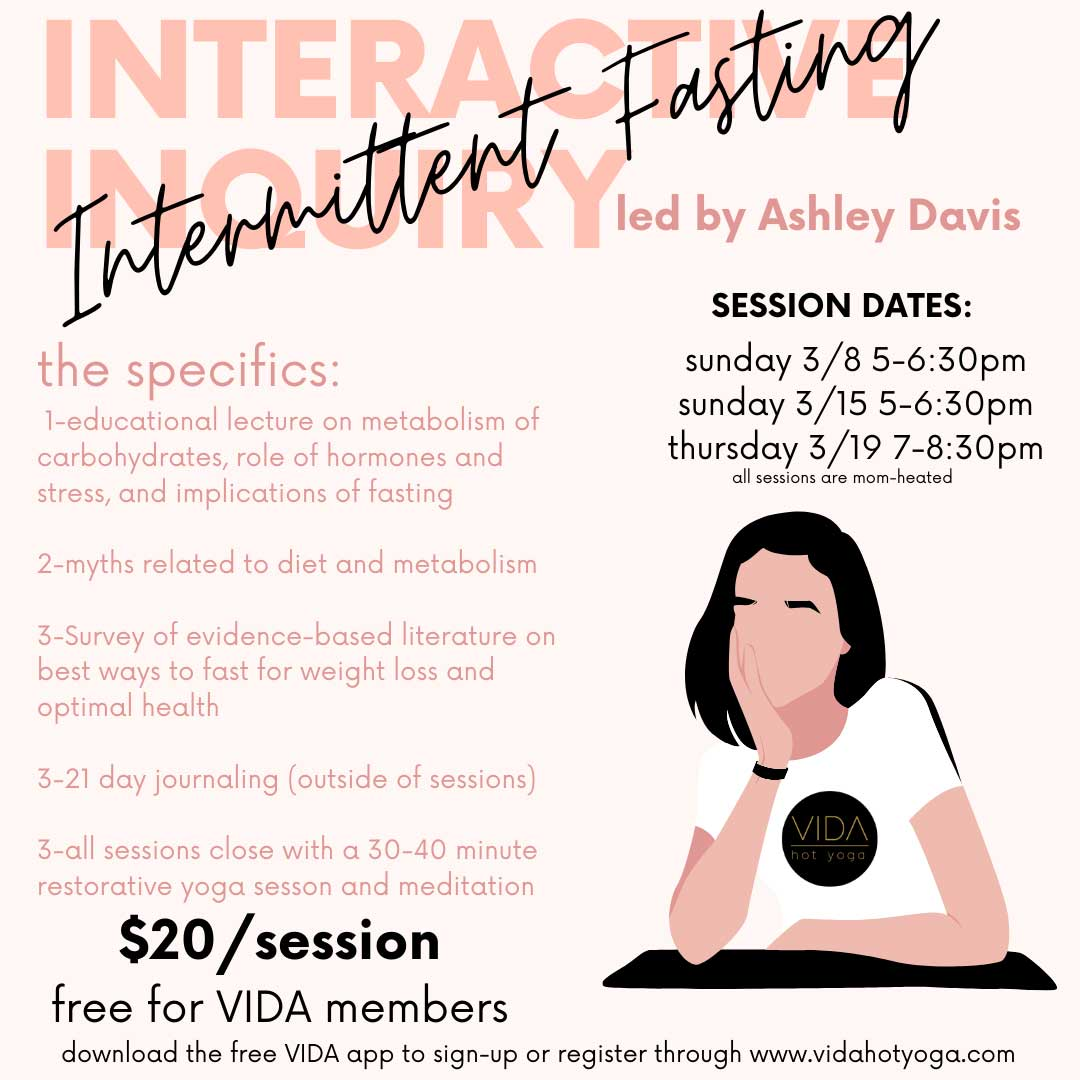 """The Intermittent Fasting class KNOWLEDGE IS POWER. Awareness of what's going on in your bloodstream in terms of glucose, insulin and other hormones, fat storage and glycogen reserves empowers you to make eating decisions that are in-line with your health and fitness goals. If you are interested in learning about intermittent fasting consider the 3-part Interactive Inquiry and focused meditation starting Sunday March 8th at 5pm. This inquiry takes place over 21 days and will give you the knowledge and some support to determine if intermittent fasting and meditation can help you reach your optimal potential. Each session will end with restorative yoga and a brief meditation aimed at decreasing stress hormones and increasing focus. The guided meditation will be based on Tiffany Cruikshank's (founder of Yoga Medicine) book, """"Meditate Your Weight."""" The Inquiry will be part educational lecture based on current and relevant research-based literature, at-home journaling, restorative yoga and meditation. Session Dates & Times: Sunday 3/8 5-6:30pm Sunday 3/15 5-6:30pm Thursday 3/19 7-8:30pm Pricing: $20 per session / Free for all VIDA Members open to anyone over 18 years of age To register download VIDA's free app available through the App Store."""